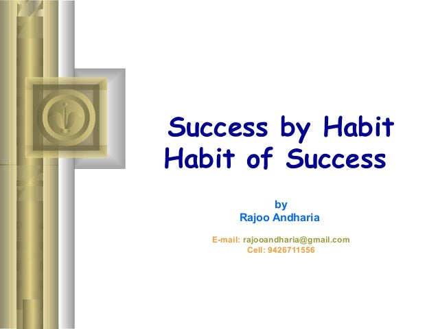 Success by Habit Habit of Success by Rajoo Andharia E-mail: rajooandharia@gmail.com Cell: 9426711556