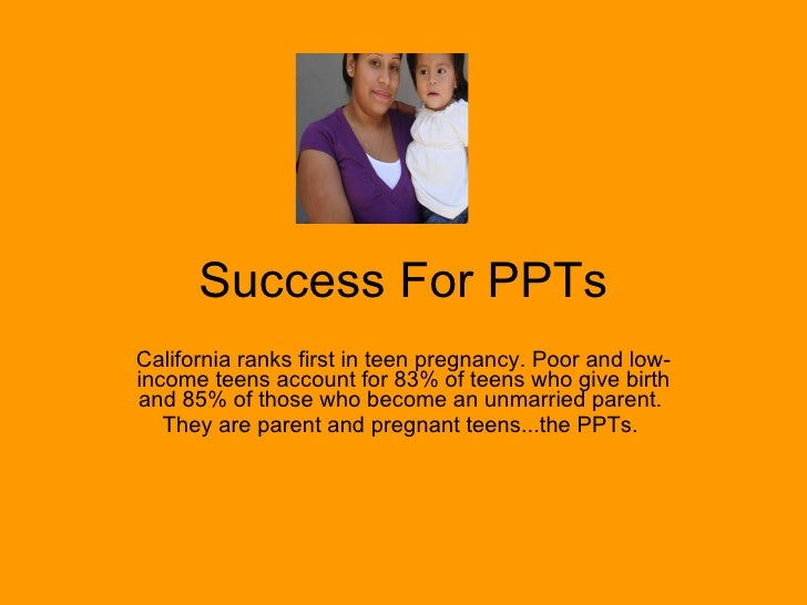 Success For PPTs California ranks first in teen pregnancy. Poor and low-income teens account for 83% of teens who give bir...
