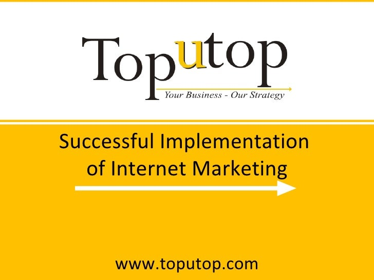 Successful Implementation  of Internet Marketing www.toputop.com