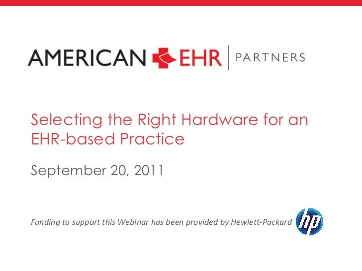 Selecting the Right Hardware for an EHR-based Practice <ul><li>September 20, 2011 </li></ul>Funding to support this Webina...