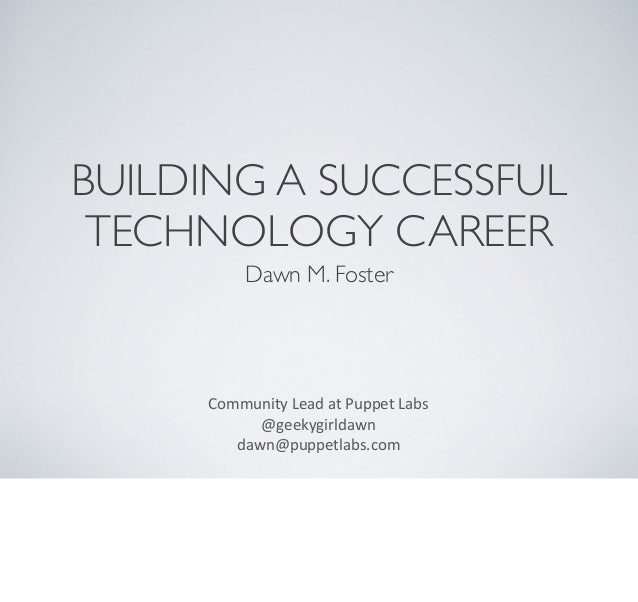 BUILDING A SUCCESSFULTECHNOLOGY CAREERDawn M. FosterCommunity Lead at Puppet Labs@geekygirldawndawn@puppetlabs.com...