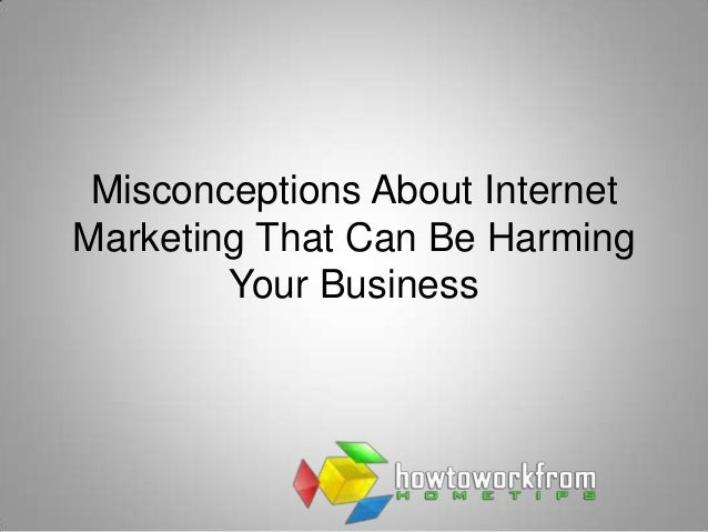 Misconceptions About InternetMarketing That Can Be Harming        Your Business