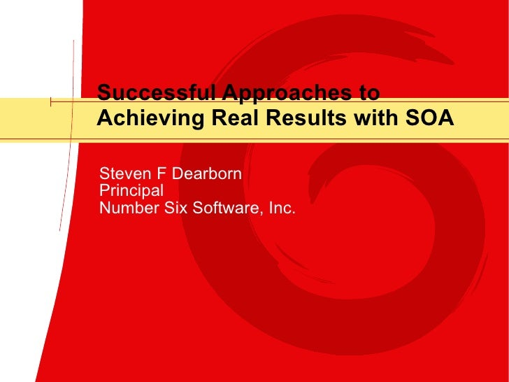 Successful Approaches to Achieving Real Results with SOA Steven F Dearborn Principal Number Six Software, Inc.