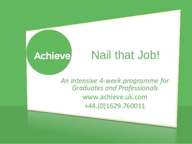 Nail that Job!  An intensive 4-week programme for  Graduates and Professionals  www.achieve.uk.com  +44.(0)1629 760011