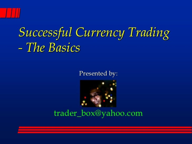 Successful Currency Trading- The Basics<br />Presented by:<br />trader_box@yahoo.com<br />