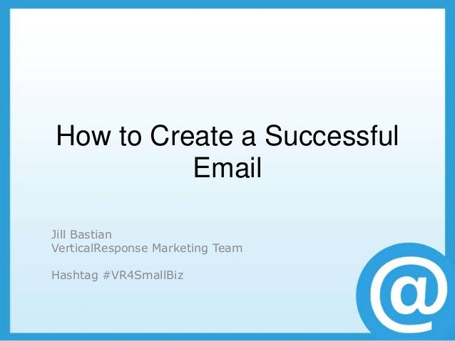 How to Create a Successful          EmailJill BastianVerticalResponse Marketing TeamHashtag #VR4SmallBiz