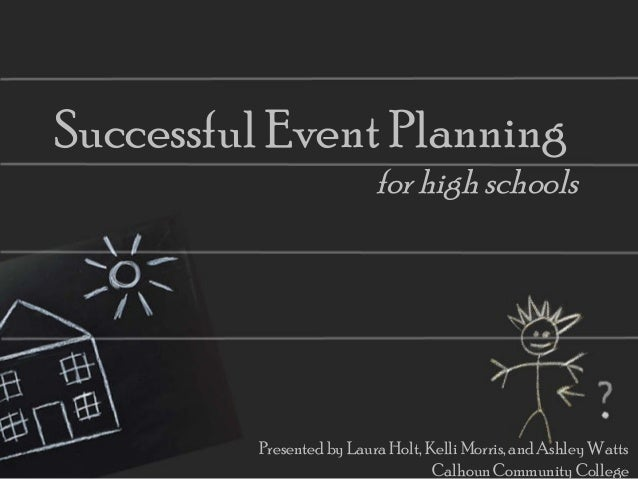 Successful Event Planning for high schools Presented by Laura Holt, Kelli Morris, and Ashley Watts Calhoun Community Colle...