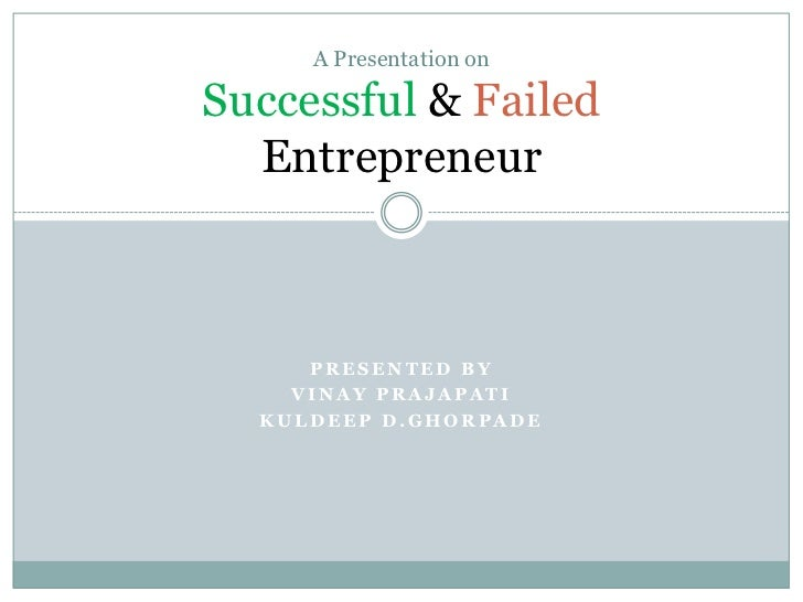 A Presentation onSuccessful & Failed  Entrepreneur     PRESENTED BY    VINAY PRAJAPATI  KULDEEP D.GHORPADE