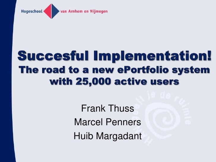 Succesful Implementation!The road to a new ePortfolio system with 25,000 active users<br />Frank Thuss<br />Marcel Penners...