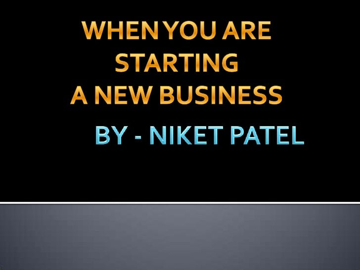 WHEN YOU ARE STARTING<br />A NEW BUSINESS<br />BY - NIKET PATEL<br />