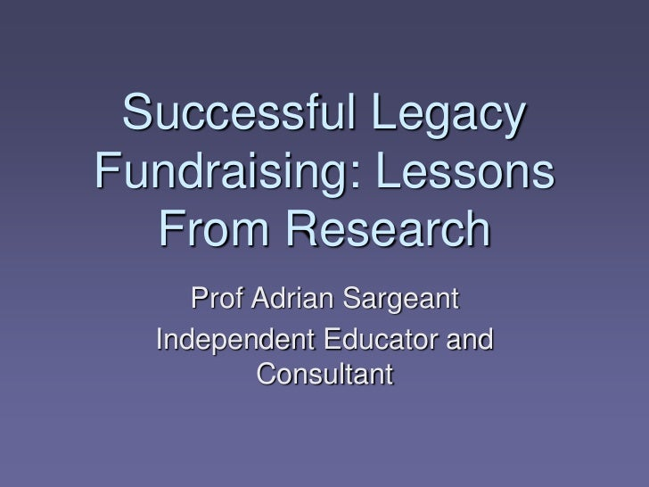 Successful LegacyFundraising: Lessons  From Research     Prof Adrian Sargeant  Independent Educator and          Consultant