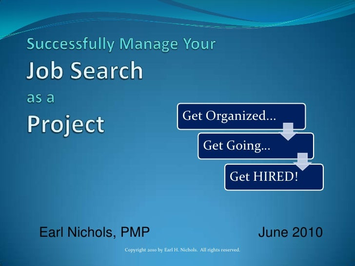 Successfully Manage YourJob Searchas aProject<br />Earl Nichols, PMP           June2010<br />Copyright 2010 by Earl H. N...