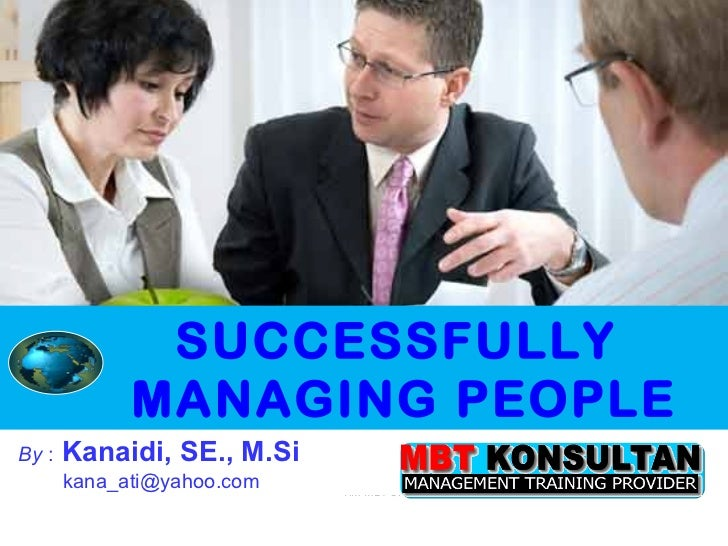 HM MBT OKTOBER 2009 By  :   Kanaidi, SE., M.Si   [email_address] SUCCESSFULLY MANAGING PEOPLE