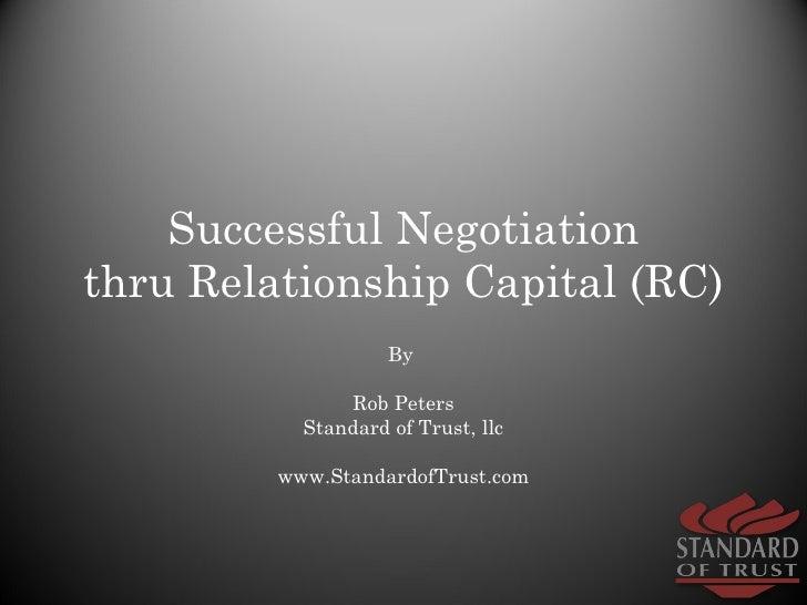 Successful Negotiation thru Relationship Capital (RC) By  Rob Peters Standard of Trust, llc www.StandardofTrust.com