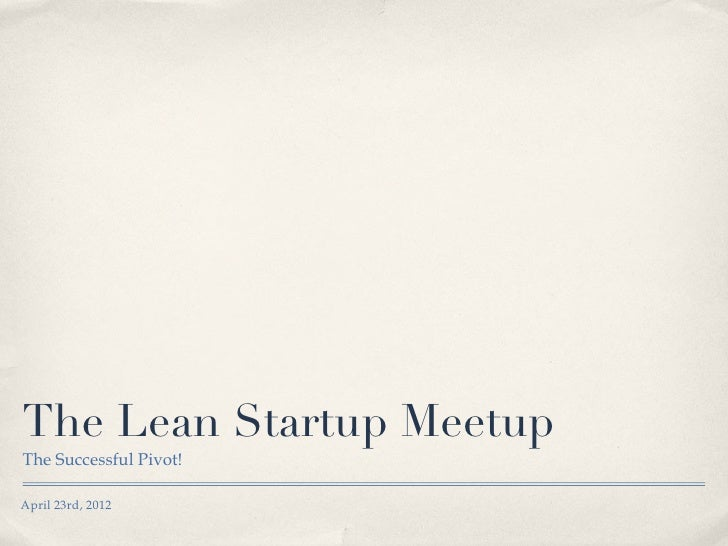 The Lean Startup MeetupThe Successful Pivot!April 23rd, 2012