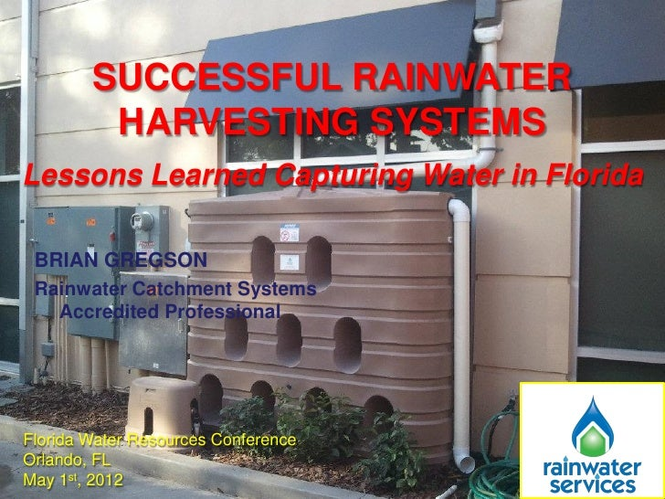 SUCCESSFUL RAINWATER         HARVESTING SYSTEMSLessons Learned Capturing Water in Florida BRIAN GREGSON Rainwater Catchmen...