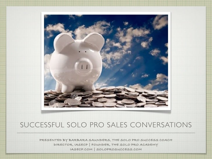 SUCCESSFUL SOLO PRO SALES CONVERSATIONS    PRESENTED BY BARBARA SAUNDERS, THE SOLO PRO SUCCESS COACH          DIRECTOR, IA...