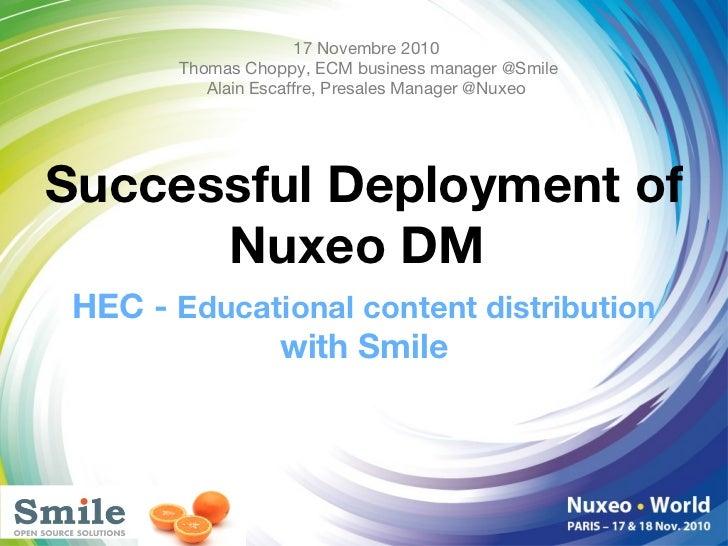 Successful Deployment of Nuxeo DM  <ul><li>HEC -  Educational content distribution  with Smile </li></ul>17 Novembre 2010 ...