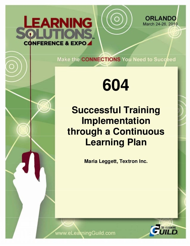 604 Successful Training Implementation through a Continuous Learning Plan Maria Leggett, Textron Inc.