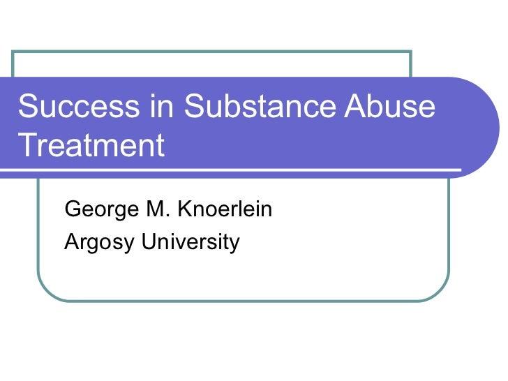 Success in Substance Abuse Treatment George M. Knoerlein Argosy University