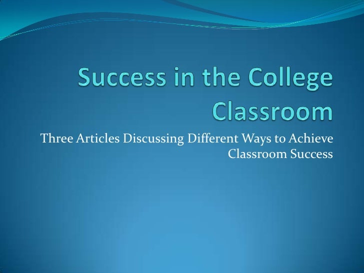 Success in the College Classroom<br />Three Articles Discussing Different Ways to Achieve Classroom Success<br />