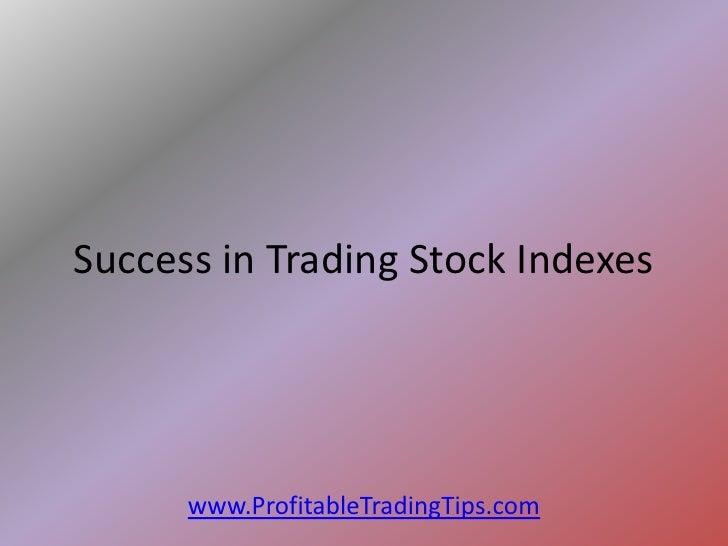 Success in Trading Stock Indexes      www.ProfitableTradingTips.com