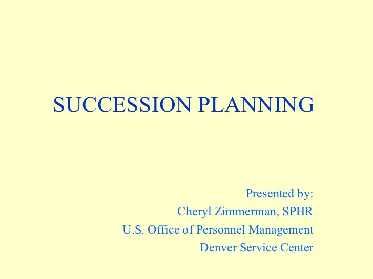 SUCCESSION PLANNING  Presented by: Cheryl Zimmerman, SPHR U.S. Office of Personnel Management Denver Service Center