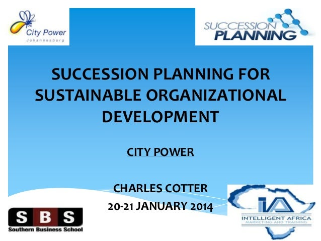 SUCCESSION PLANNING FOR SUSTAINABLE ORGANIZATIONAL DEVELOPMENT CITY POWER CHARLES COTTER 20-21 JANUARY 2014