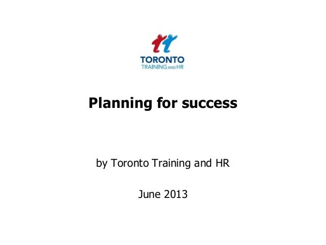 Planning for successby Toronto Training and HRJune 2013