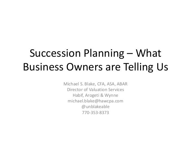 Succession Planning – What Business Owners are Telling Us Michael S. Blake, CFA, ASA, ABAR Director of Valuation Services ...
