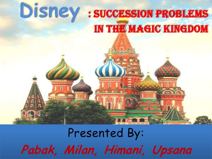 Disney     : SUCCESSION PROBLEMS             IN THE MAGIC KINGDOM       Presented By:Pabak, Milan, Himani, Upsana