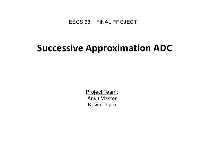 EECS 631: FINAL PROJECT     Successive Approximation ADC               Project Team:            Ankit Master             K...