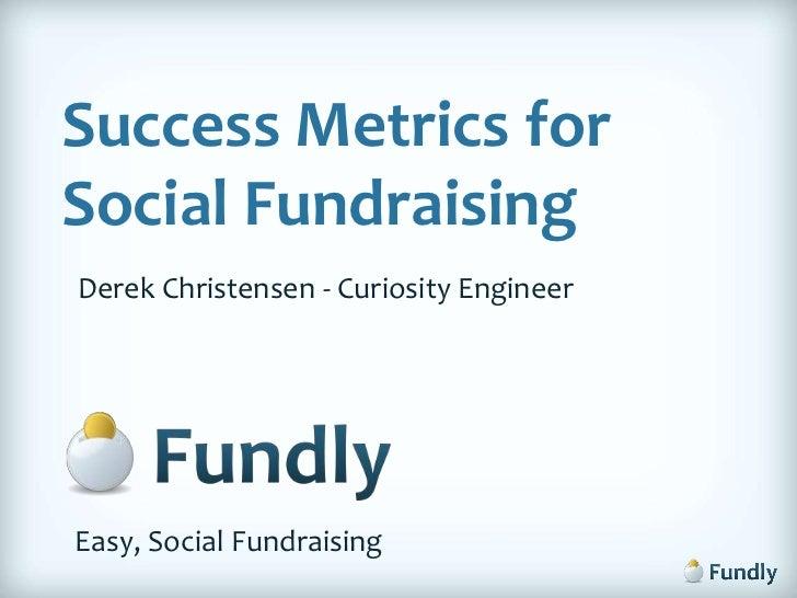 Success Metrics for Social Fundraising<br />Derek Christensen - Curiosity Engineer<br />Easy, Social Fundraising<br />