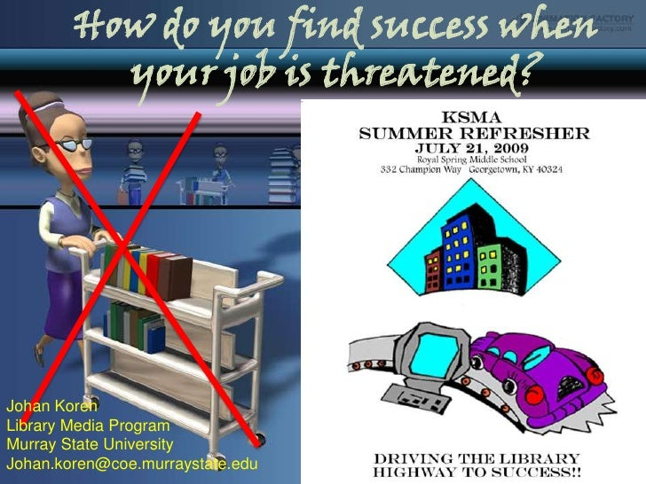 How do you find success when your job is threatened? <br />Johan Koren<br />Library Media Program<br />Murray State Univer...