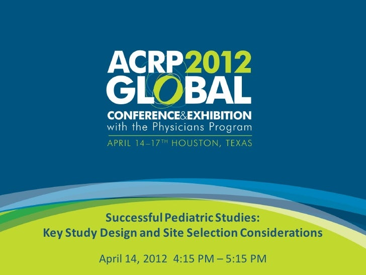 Successful Pediatric Studies:    Key Study Design and Site Selection Considerations1              April 14, 2012 4:15 PM –...