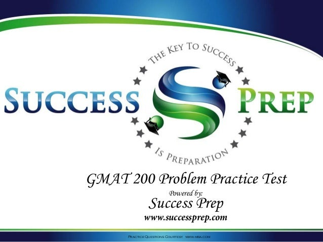 Practice Questions Courtesy: www.mba.com GMAT 200 Problem Practice Test Powered by: Success Prep www.successprep.com