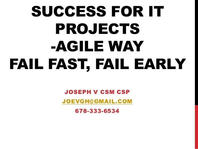 SUCCESS FOR IT PROJECTS -AGILE WAY FAIL FAST, FAIL EARLY JOSEPH V CSM CSP JOEVGH@GMAIL.COM  678-333-6534