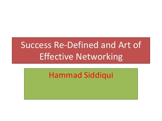 Success Re-Defined and Art of    Effective Networking      Hammad Siddiqui