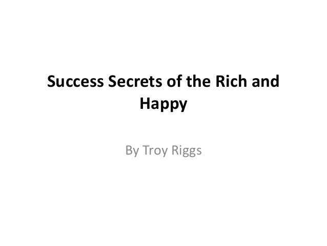Success Secrets of the Rich and            Happy          By Troy Riggs