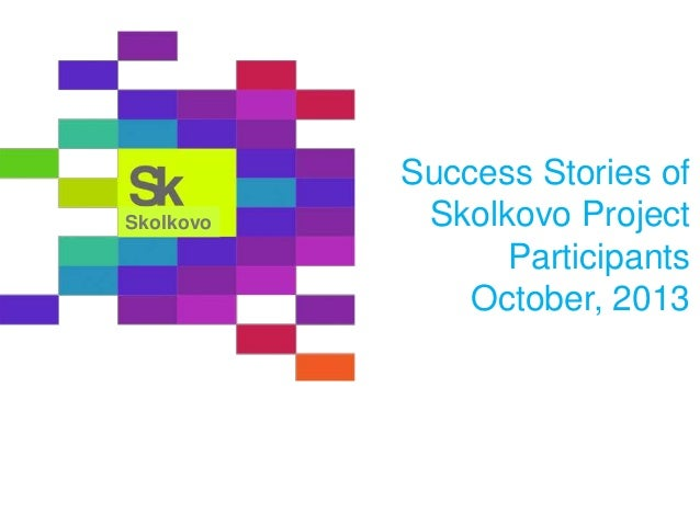 Skolkovo  Success Stories of Skolkovo Project Participants October, 2013