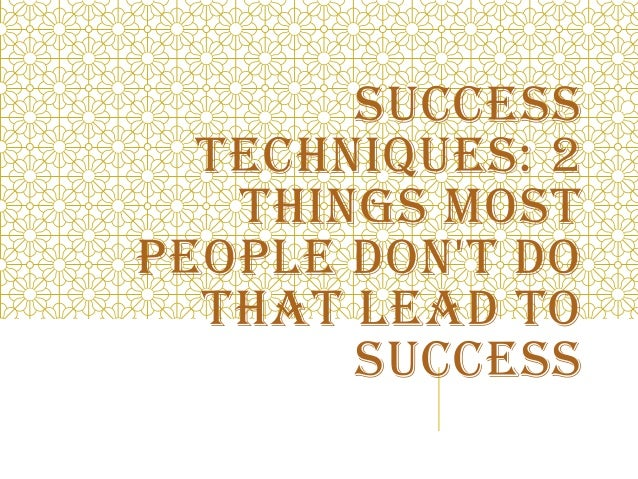 SUCCESS TECHNIQUES: 2 THINGS MOST PEOPLE DON'T DO THAT LEAD TO SUCCESS
