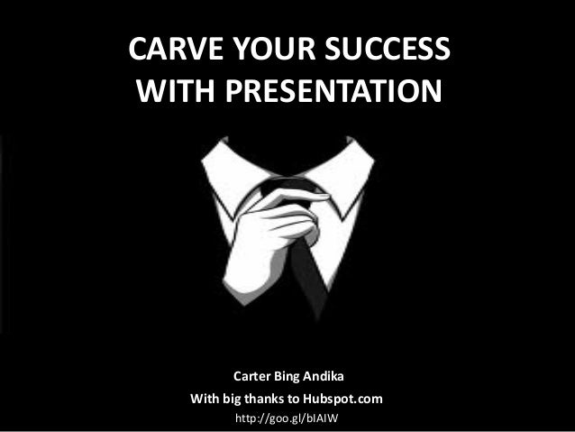 CARVE YOUR SUCCESS WITH PRESENTATION  Carter Bing Andika With big thanks to Hubspot.com http://goo.gl/bIAIW