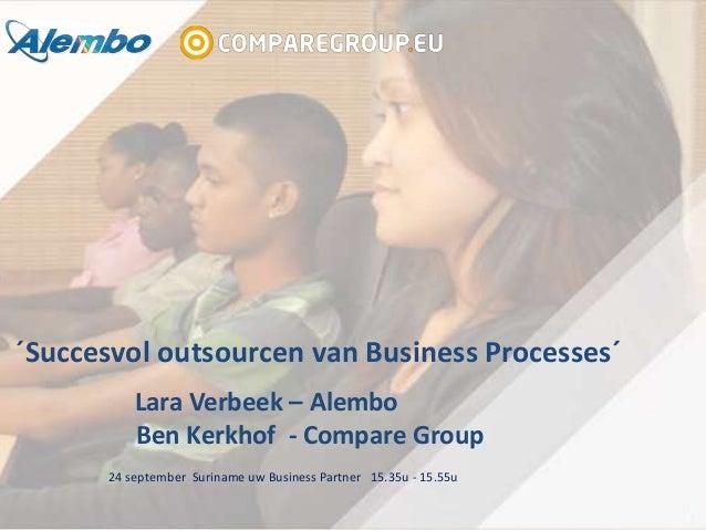 ´Succesvol outsourcen van Business Processes´ Lara Verbeek – Alembo Ben Kerkhof - Compare Group 24 september Suriname uw B...