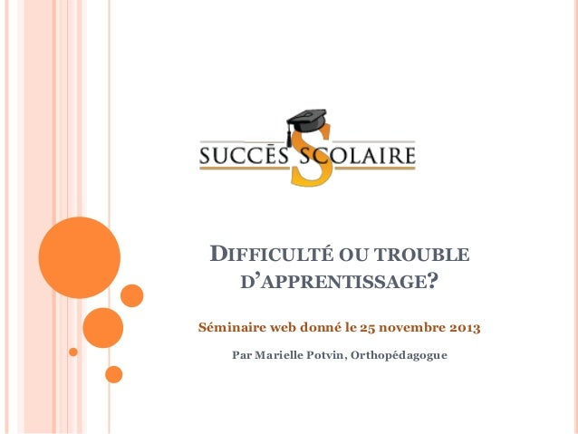 DIFFICULTÉ OU TROUBLE D'APPRENTISSAGE? Séminaire web donné le 25 novembre 2013 Par Marielle Potvin, Orthopédagogue