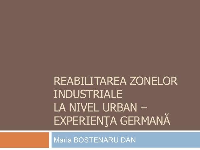 REABILITAREA ZONELOR INDUSTRIALE LA NIVEL URBAN – EXPERIENŢA GERMANĂ Maria BOSTENARU DAN