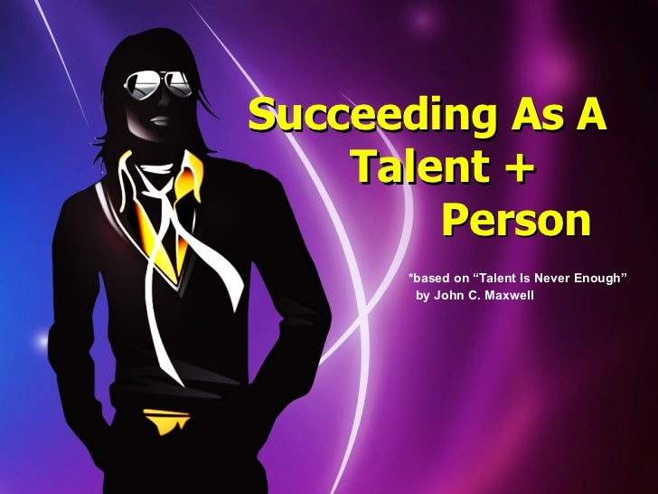 """Succeeding As A    Talent +        Person      *based on """"Talent Is Never Enough""""       by John C. Maxwell"""