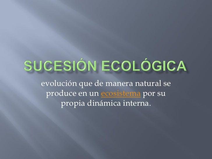 evolución que de manera natural se  produce en un ecosistema por su      propia dinámica interna.