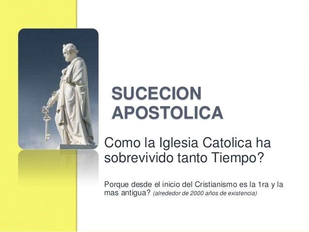 SUCECION APOSTOLICA Como la Iglesia Catolica ha sobrevivido tanto Tiempo? Porque desde el inicio del Cristianismo es la 1r...