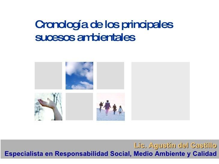 Cronología de los principales sucesos ambientales Lic. Agustín del Castillo Especialista en Responsabilidad Social, Medio ...