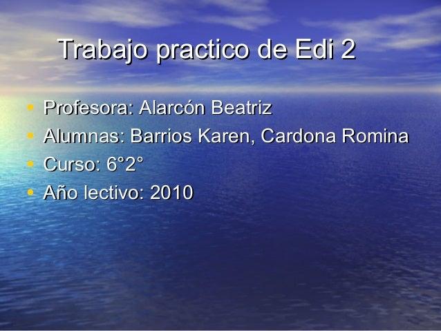 Trabajo practico de Edi 2Trabajo practico de Edi 2 • Profesora: Alarcón BeatrizProfesora: Alarcón Beatriz • Alumnas: Barri...